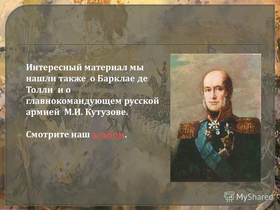 Интересный материал мы нашли также о Барклае де Толли и о главнокомандующем русской армией М. И. Кутузове. Смотрите наш альбом. альбом