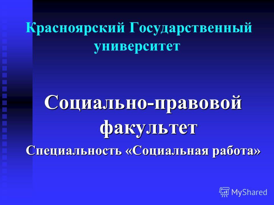 Красноярский Государственный университет Социально-правовой факультет Специальность «Социальная работа»