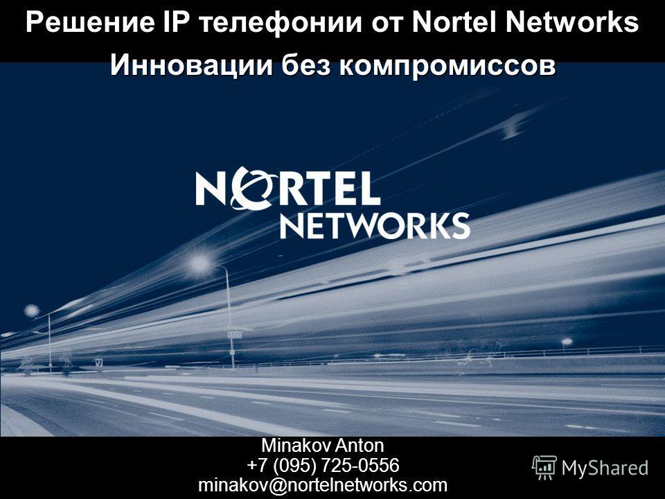Minakov Anton +7 (095) 725-0556 minakov@nortelnetworks.com Решение IP телефонии от Nortel Networks Инновации без компромиссов