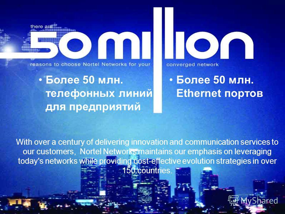 Более 50 млн. телефонных линий для предприятий Более 50 млн. Ethernet портов With over a century of delivering innovation and communication services to our customers, Nortel Networks maintains our emphasis on leveraging today's networks while providi