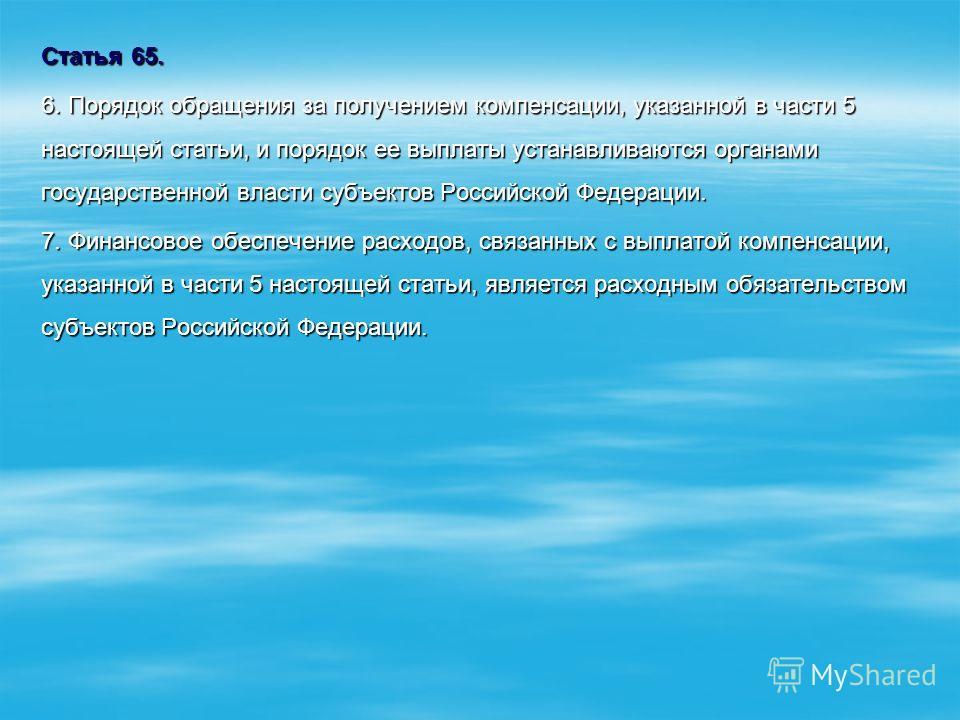 Статья 65. 6. Порядок обращения за получением компенсации, указанной в части 5 настоящей статьи, и порядок ее выплаты устанавливаются органами государственной власти субъектов Российской Федерации. 7. Финансовое обеспечение расходов, связанных с выпл