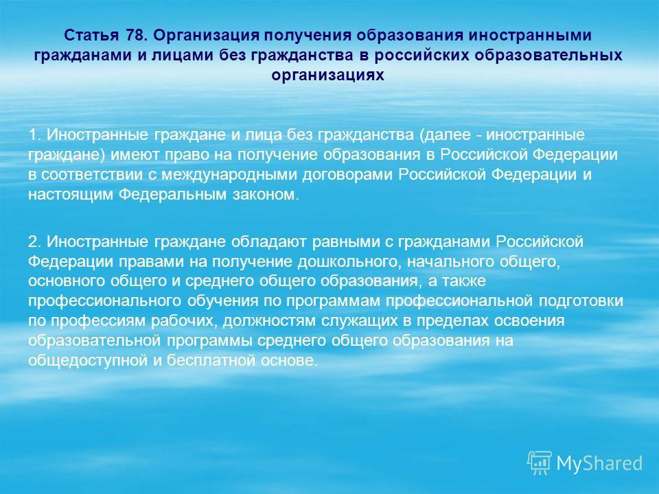 Статья 78. Организация получения образования иностранными гражданами и лицами без гражданства в российских образовательных организациях 1. Иностранные граждане и лица без гражданства (далее - иностранные граждане) имеют право на получение образования