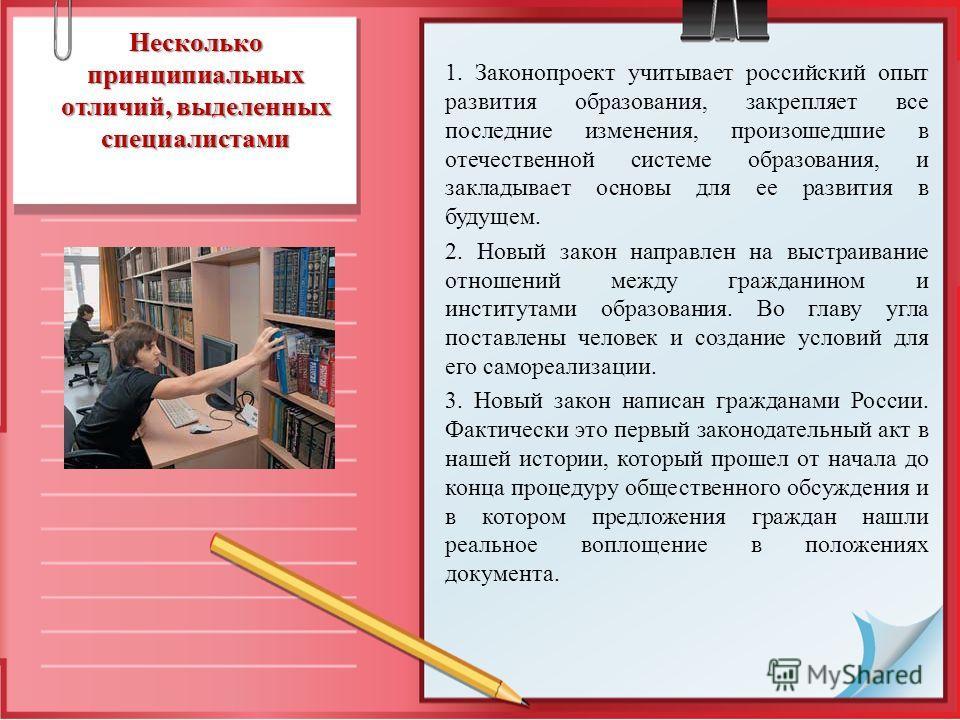 Несколько принципиальных отличий, выделенных специалистами 1. Законопроект учитывает российский опыт развития образования, закрепляет все последние изменения, произошедшие в отечественной системе образования, и закладывает основы для ее развития в