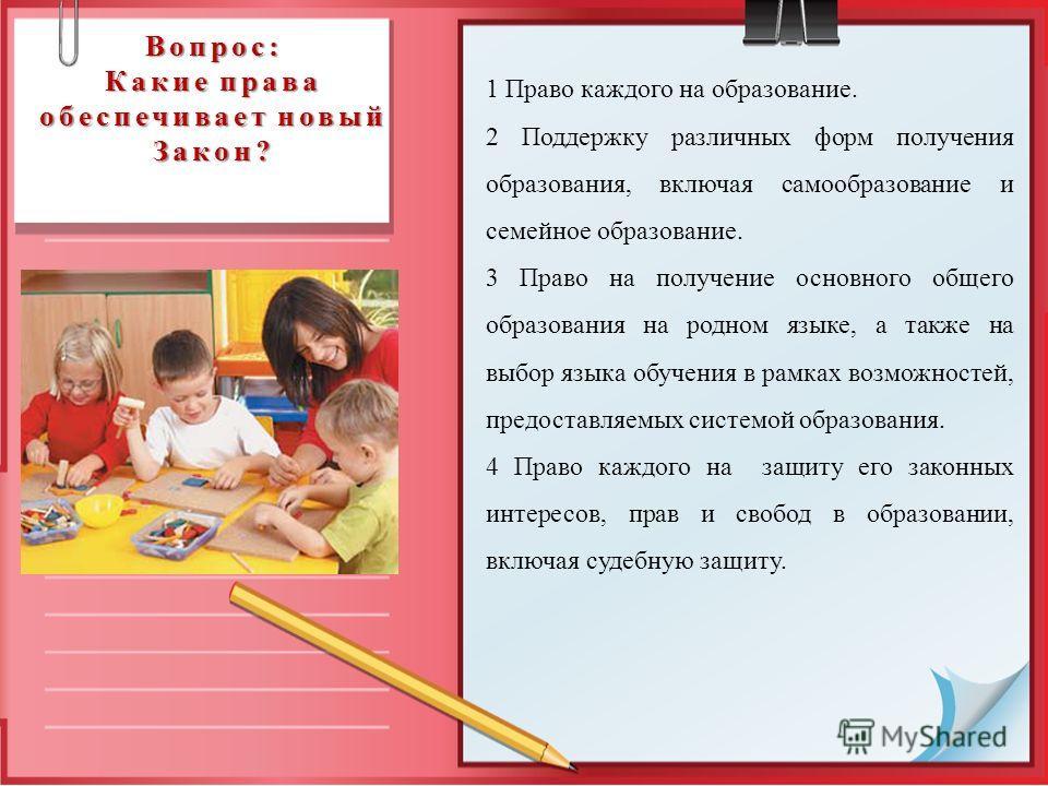 Вопрос: Какие права обеспечивает новый Закон? 1 Право каждого на образование. 2 Поддержку различных форм получения образования, включая самообразование и семейное образование. 3 Право на получение основного общего образования на родном языке, а такж