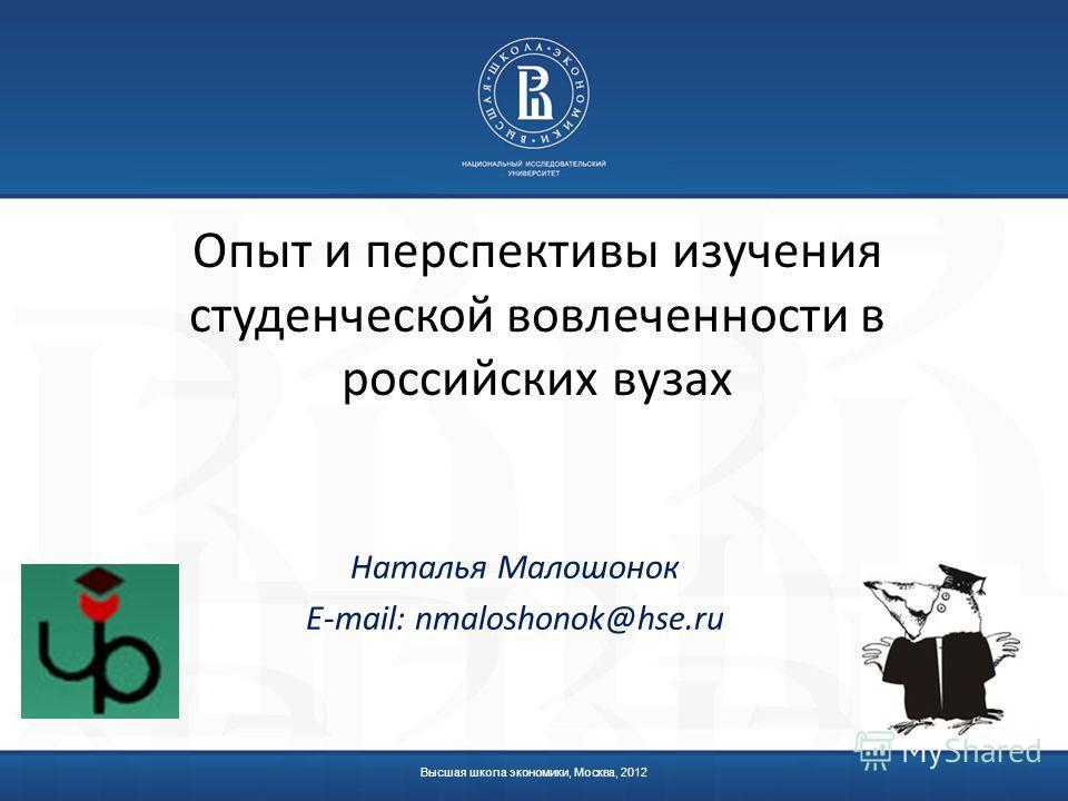 Высшая школа экономики, Москва, 2012 Опыт и перспективы изучения студенческой вовлеченности в российских вузах Наталья Малошонок E-mail: nmaloshonok@hse.ru