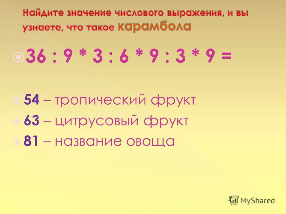 36 : 9 * 3 : 6 * 9 : 3 * 9 = 54 – тропический фрукт 63 – цитрусовый фрукт 81 – название овоща