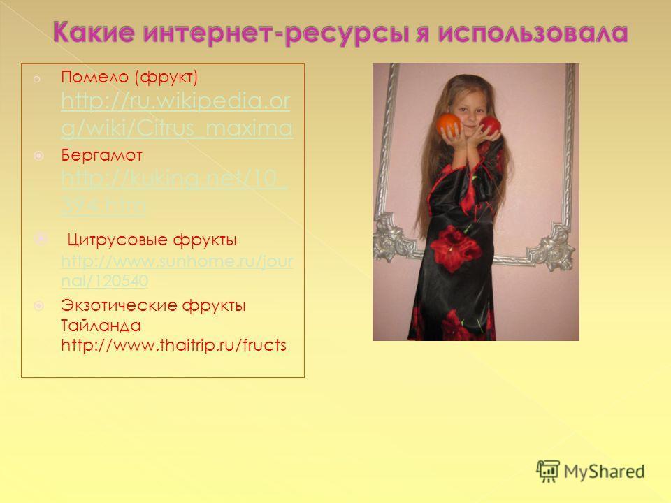 o Помело (фрукт) http://ru.wikipedia.or g/wiki/Citrus_maxima http://ru.wikipedia.or g/wiki/Citrus_maxima Бергамот http://kuking.net/10_ 394.htm http://kuking.net/10_ 394.htm Цитрусовые фрукты http://www.sunhome.ru/jour nal/120540 http://www.sunhome.r