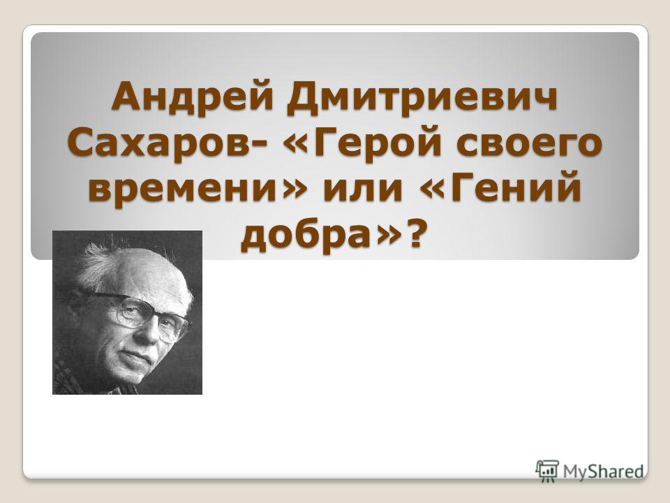 Андрей Дмитриевич Сахаров- «Герой своего времени» или «Гений добра»?