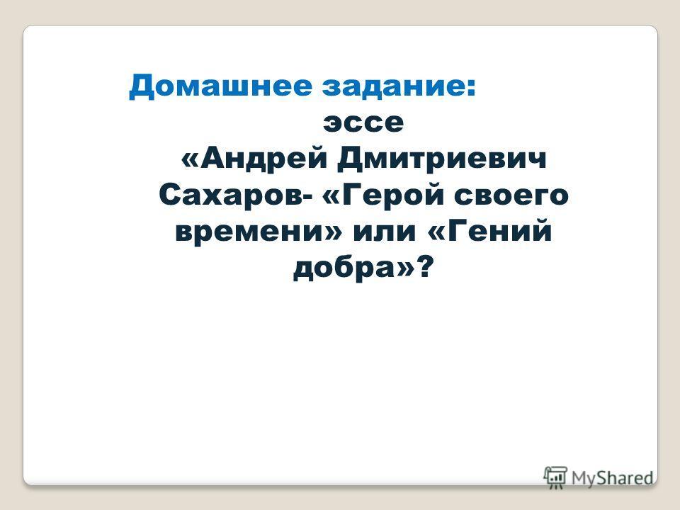 Домашнее задание: эссе «Андрей Дмитриевич Сахаров- «Герой своего времени» или «Гений добра»?