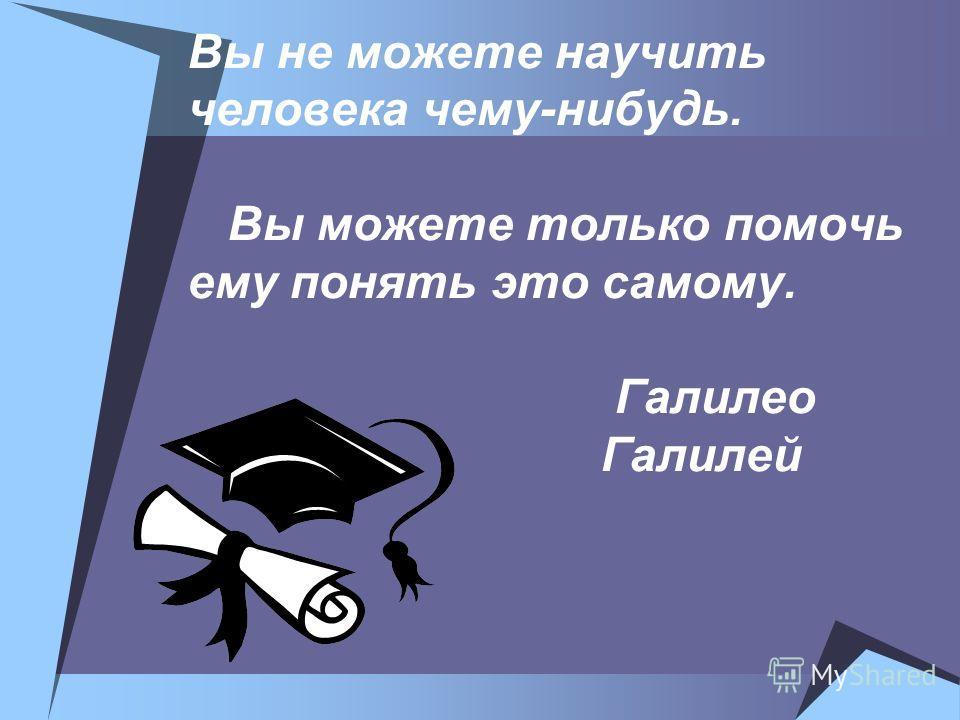 Вы не можете научить человека чему-нибудь. Вы можете только помочь ему понять это самому. Галилео Галилей
