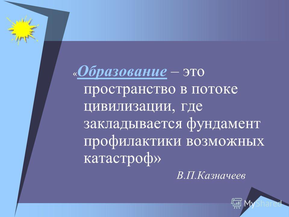 « Образование – это пространство в потоке цивилизации, где закладывается фундамент профилактики возможных катастроф» В.П.Казначеев