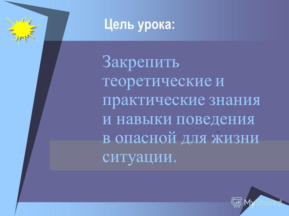 Цель урока: Закрепить теоретические и практические знания и навыки поведения в опасной для жизни ситуации. –