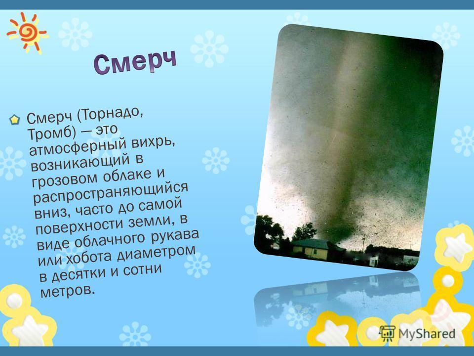 Смерч (Торнадо, Тромб) это атмосферный вихрь, возникающий в грозовом облаке и распространяющийся вниз, часто до самой поверхности земли, в виде облачного рукава или хобота диаметром в десятки и сотни метров.