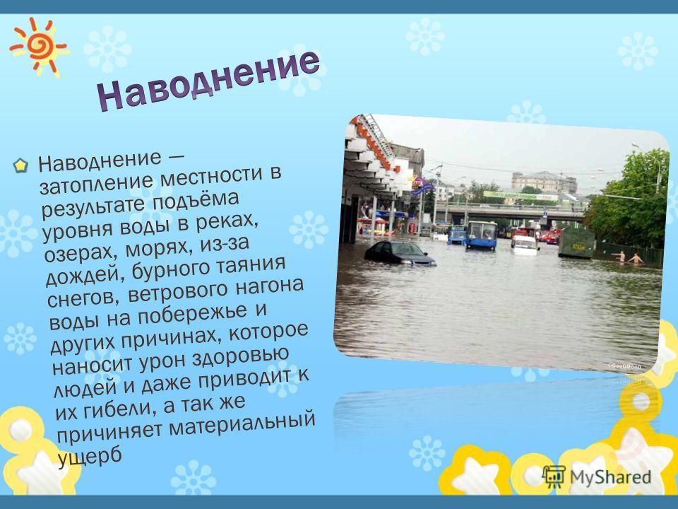 Наводнение затопление местности в результате подъёма уровня воды в реках, озерах, морях, из-за дождей, бурного таяния снегов, ветрового нагона воды на побережье и других причинах, которое наносит урон здоровью людей и даже приводит к их гибели, а так