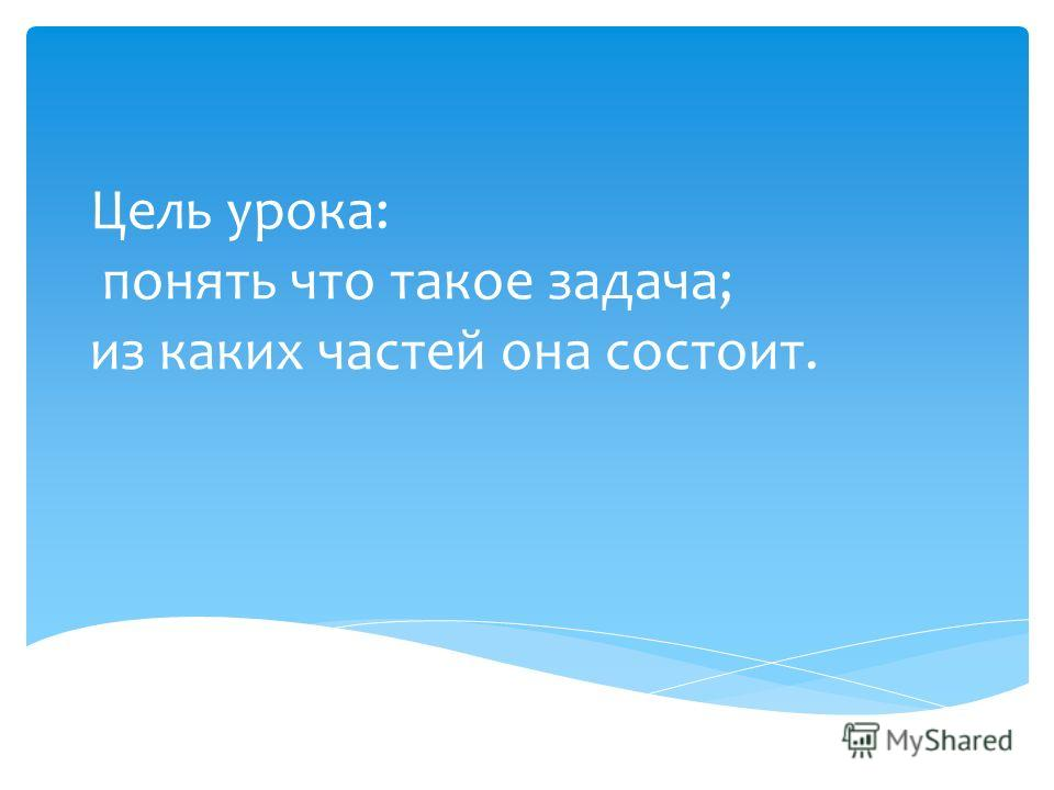 Цель урока: понять что такое задача; из каких частей она состоит.
