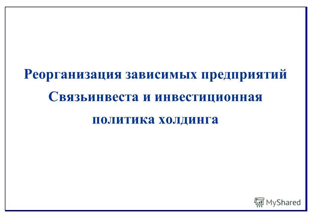 Реорганизация зависимых предприятий Связьинвеста и инвестиционная политика холдинга