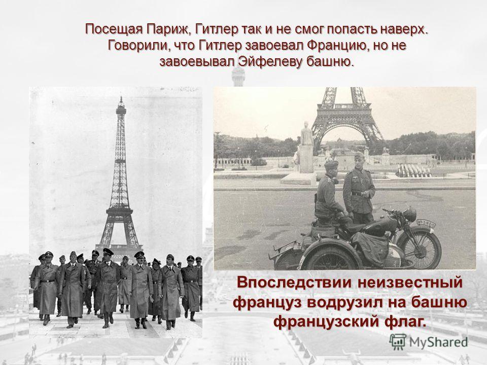Посещая Париж, Гитлер так и не смог попасть наверх. Говорили, что Гитлер завоевал Францию, но не завоевывал Эйфелеву башню. Впоследствии неизвестный француз водрузил на башню французский флаг.