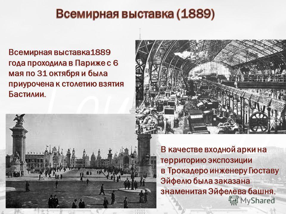 Всемирная выставка1889 года проходила в Париже с 6 мая по 31 октября и была приурочена к столетию взятия Бастилии. В качестве входной арки на территорию экспозиции в Трокадеро инженеру Гюставу Эйфелю была заказана знаменитая Эйфелева башня.