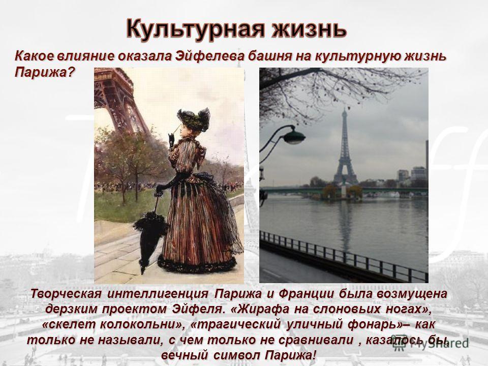 Какое влияние оказала Эйфелева башня на культурную жизнь Парижа? Творческая интеллигенция Парижа и Франции была возмущена дерзким проектом Эйфеля. «Жирафа на слоновьих ногах», «скелет колокольни», «трагический уличный фонарь»– как только не называли,