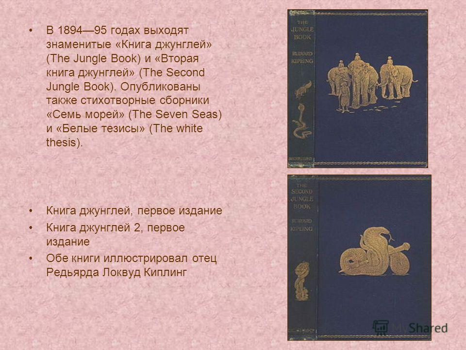 В 189495 годах выходят знаменитые «Книга джунглей» (The Jungle Book) и «Вторая книга джунглей» (The Second Jungle Book). Опубликованы также стихотворные сборники «Семь морей» (The Seven Seas) и «Белые тезисы» (The white thesis). Книга джунглей, перво