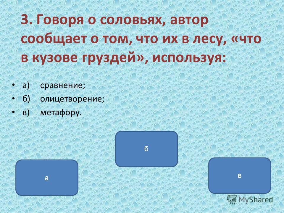 3. Говоря о соловьях, автор сообщает о том, что их в лесу, «что в кузове груздей», используя: а)сравнение; б)олицетворение; в)метафору. а б в