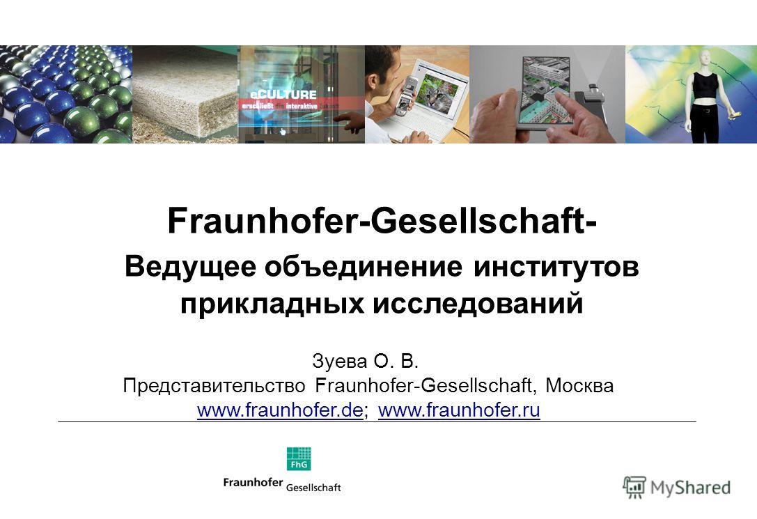 Fraunhofer-Gesellschaft- Ведущее объединение институтов прикладных исследований Зуева О. В. Представительство Fraunhofer-Gesellschaft, Москва www.fraunhofer.dewww.fraunhofer.de; www.fraunhofer.ruwww.fraunhofer.ru
