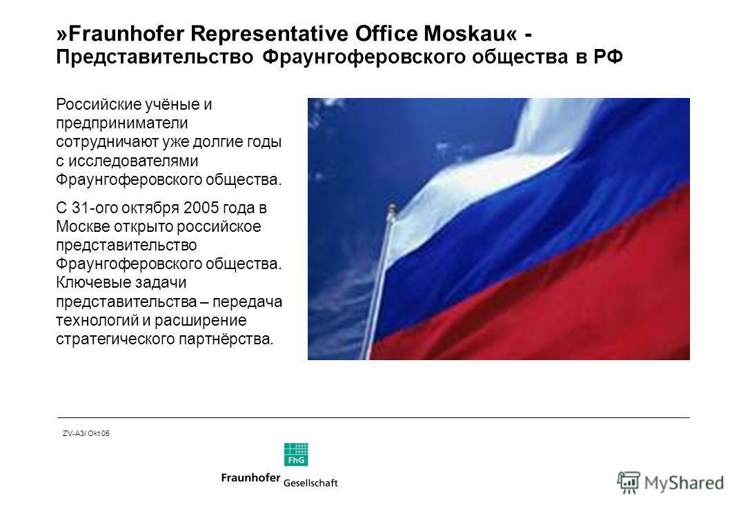 ZV-A3/ Okt 05 »Fraunhofer Representative Office Moskau« - Представительство Фраунгоферовского общества в РФ Российские учёные и предприниматели сотрудничают уже долгие годы с исследователями Фраунгоферовского общества. С 31-ого октября 2005 года в Мо