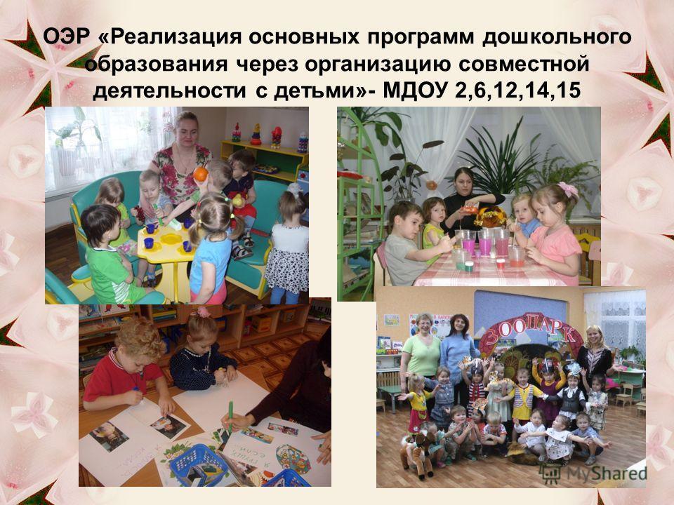 ОЭР «Реализация основных программ дошкольного образования через организацию совместной деятельности с детьми»- МДОУ 2,6,12,14,15
