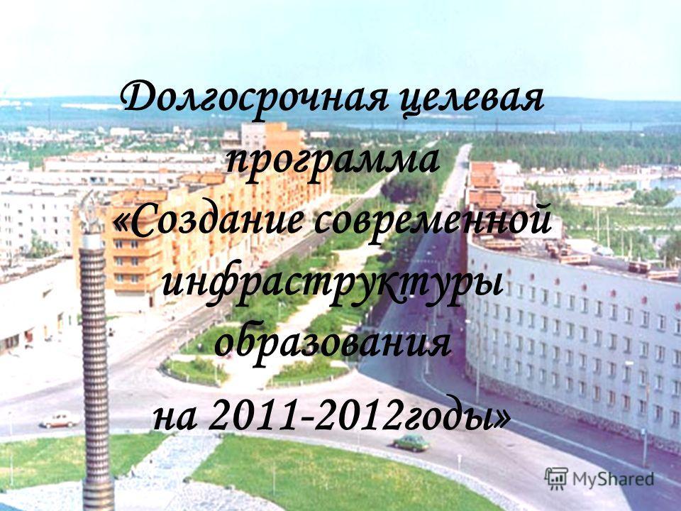 Долгосрочная целевая программа «Создание современной инфраструктуры образования на 2011-2012годы»
