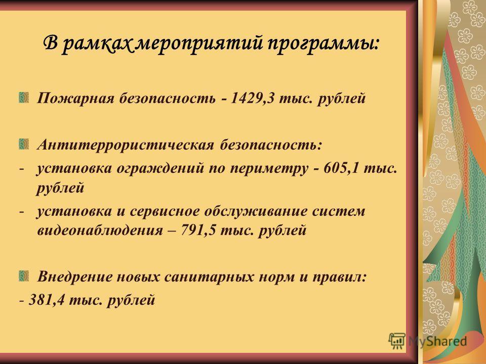 В рамках мероприятий программы: Пожарная безопасность - 1429,3 тыс. рублей Антитеррористическая безопасность: -установка ограждений по периметру - 605,1 тыс. рублей -установка и сервисное обслуживание систем видеонаблюдения – 791,5 тыс. рублей Внедре