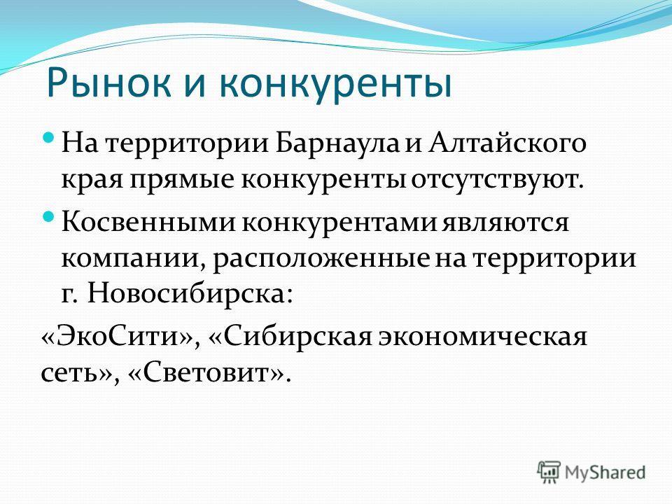 Рынок и конкуренты На территории Барнаула и Алтайского края прямые конкуренты отсутствуют. Косвенными конкурентами являются компании, расположенные на территории г. Новосибирска: «ЭкоСити», «Сибирская экономическая сеть», «Световит».