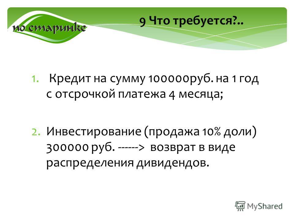 9 Что требуется?.. 1. Кредит на сумму 100000руб. на 1 год с отсрочкой платежа 4 месяца; 2.Инвестирование (продажа 10% доли) 300000 руб. ------> возврат в виде распределения дивидендов.