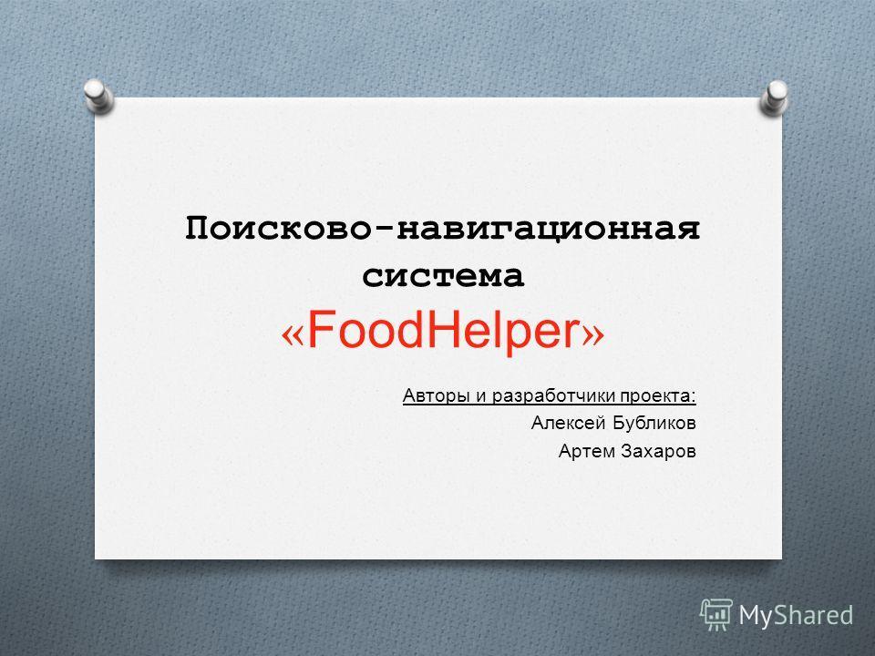 Поисково-навигационная система « FoodHelper » Авторы и разработчики проекта : Алексей Бубликов Артем Захаров