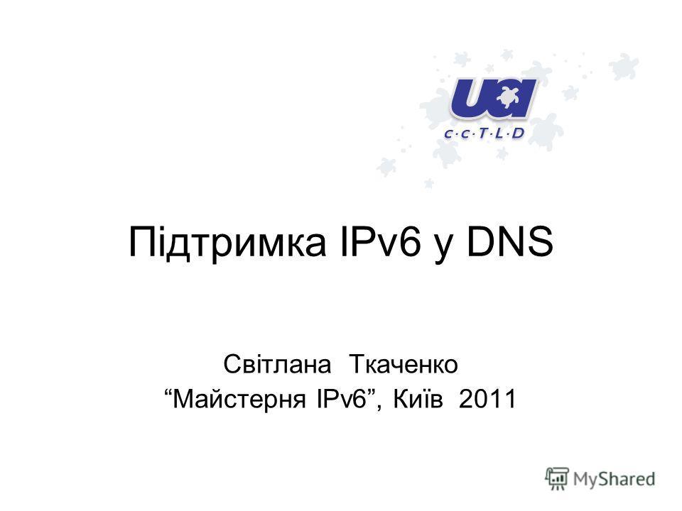 Підтримка IPv6 у DNS Світлана Ткаченко Майстерня IPv6, Київ 2011