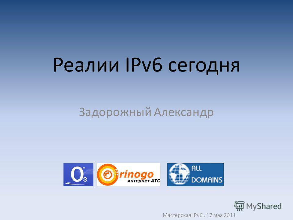 Реалии IPv6 сегодня Задорожный Александр Мастерская IPv6, 17 мая 2011
