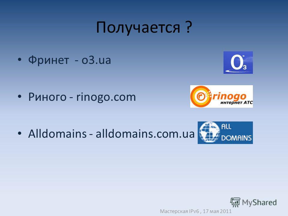 Получается ? Фринет - o3.ua Риного - rinogo.com Alldomains - alldomains.com.ua Мастерская IPv6, 17 мая 2011