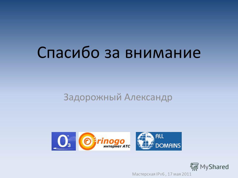 Спасибо за внимание Мастерская IPv6, 17 мая 2011