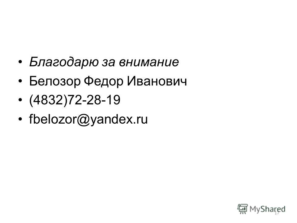 17 Благодарю за внимание Белозор Федор Иванович (4832)72-28-19 fbelozor@yandex.ru