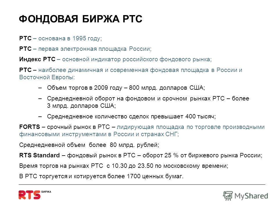 ФОНДОВАЯ БИРЖА РТС РТС – основана в 1995 году; РТС – первая электронная площадка России; Индекс РТС – основной индикатор российского фондового рынка; РТС – наиболее динамичная и современная фондовая площадка в России и Восточной Европы: –Объем торгов
