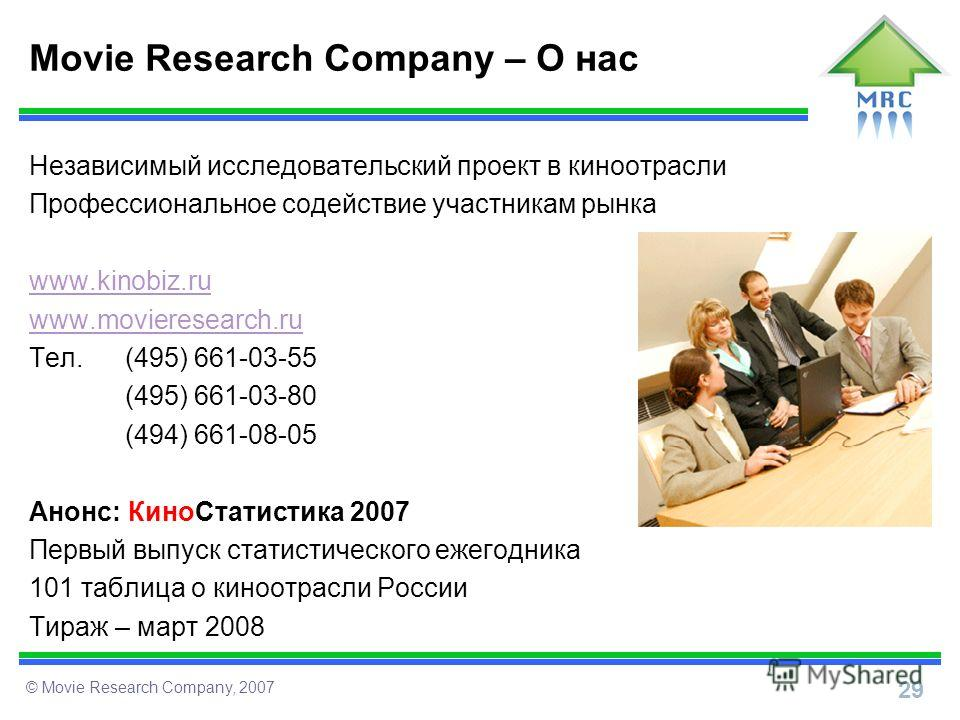29 © Movie Research Company, 2007 Movie Research Company – О нас Независимый исследовательский проект в киноотрасли Профессиональное содействие участникам рынка www.kinobiz.ru www.movieresearch.ru Тел. (495) 661-03-55 (495) 661-03-80 (494) 661-08-05