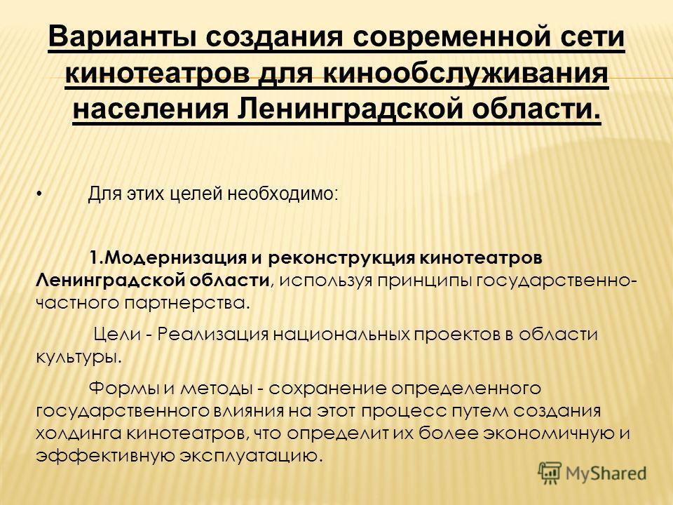 Варианты создания современной сети кинотеатров для кинообслуживания населения Ленинградской области. Для этих целей необходимо: 1.Модернизация и реконструкция кинотеатров Ленинградской области, используя принципы государственно- частного партнерства.