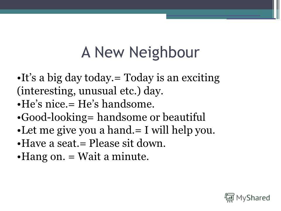 A New Neighbour Its a big day today.= Today is an exciting (interesting, unusual etc.) day. Hes nice.= Hes handsome. Good-looking= handsome or beautiful Let me give you a hand.= I will help you. Have a seat.= Please sit down. Hang on. = Wait a minute