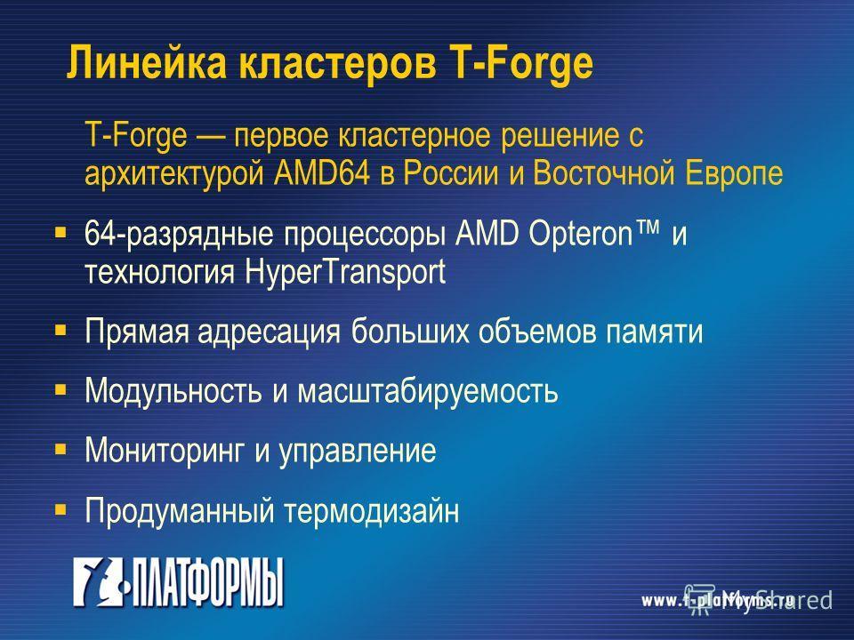 Линейка кластеров T-Forge T-Forge первое кластерное решение с архитектурой AMD64 в России и Восточной Европе 64-разрядные процессоры AMD Opteron и технология HyperTransport Прямая адресация больших объемов памяти Модульность и масштабируемость Монито