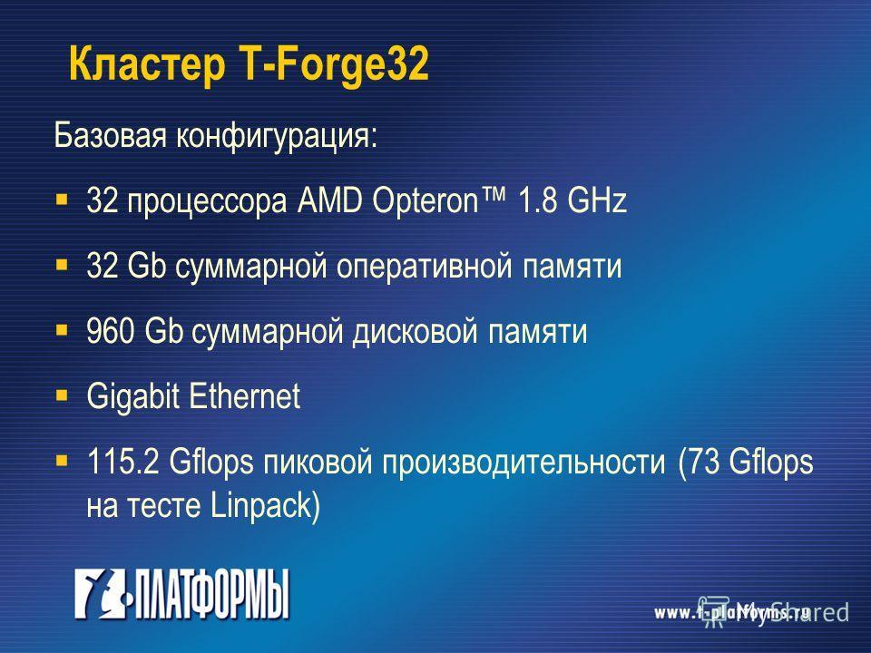 Кластер T-Forge32 Базовая конфигурация: 32 процессора AMD Opteron 1.8 GHz 32 Gb суммарной оперативной памяти 960 Gb суммарной дисковой памяти Gigabit Ethernet 115.2 Gflops пиковой производительности (73 Gflops на тесте Linpack)