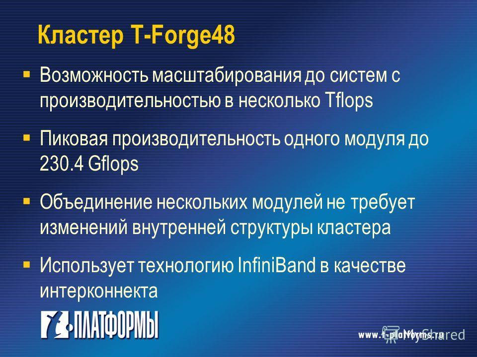 Кластер T-Forge48 Возможность масштабирования до систем с производительностью в несколько Tflops Пиковая производительность одного модуля до 230.4 Gflops Объединение нескольких модулей не требует изменений внутренней структуры кластера Использует тех