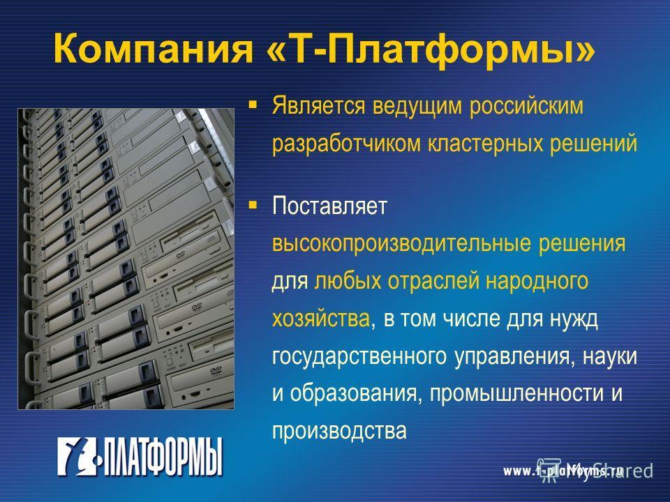 Компания «Т-Платформы» Является ведущим российским разработчиком кластерных решений Поставляет высокопроизводительные решения для любых отраслей народного хозяйства, в том числе для нужд государственного управления, науки и образования, промышленност