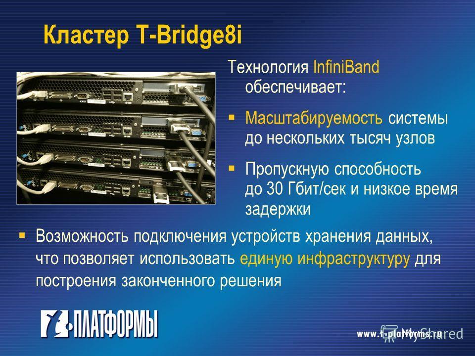 Кластер T-Bridge8i Возможность подключения устройств хранения данных, что позволяет использовать единую инфраструктуру для построения законченного решения Технология InfiniBand обеспечивает: Масштабируемость системы до нескольких тысяч узлов Пропускн