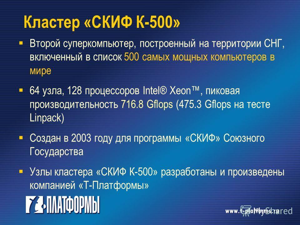 Кластер «СКИФ К-500» Второй суперкомпьютер, построенный на территории СНГ, включенный в список 500 самых мощных компьютеров в мире 64 узла, 128 процессоров Intel® Xeon, пиковая производительность 716.8 Gflops (475.3 Gflops на тесте Linpack) Создан в