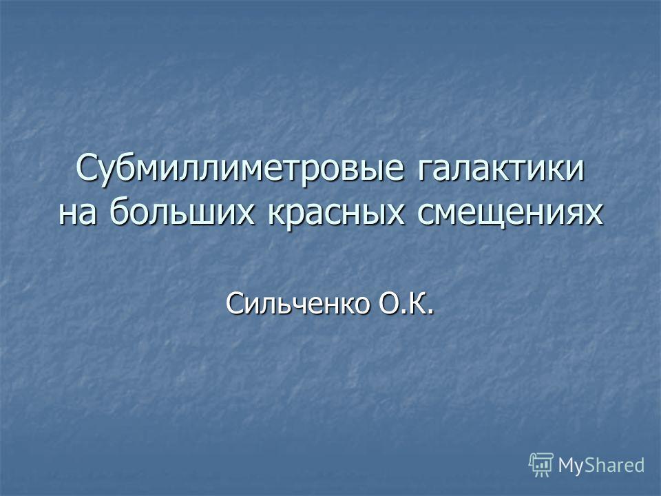 Субмиллиметровые галактики на больших красных смещениях Сильченко О.К.