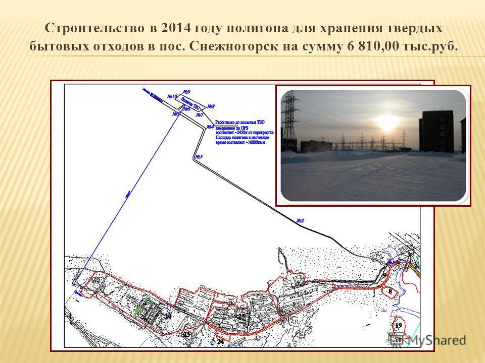 Строительство в 2014 году полигона для хранения твердых бытовых отходов в пос. Снежногорск на сумму 6 810,00 тыс.руб.